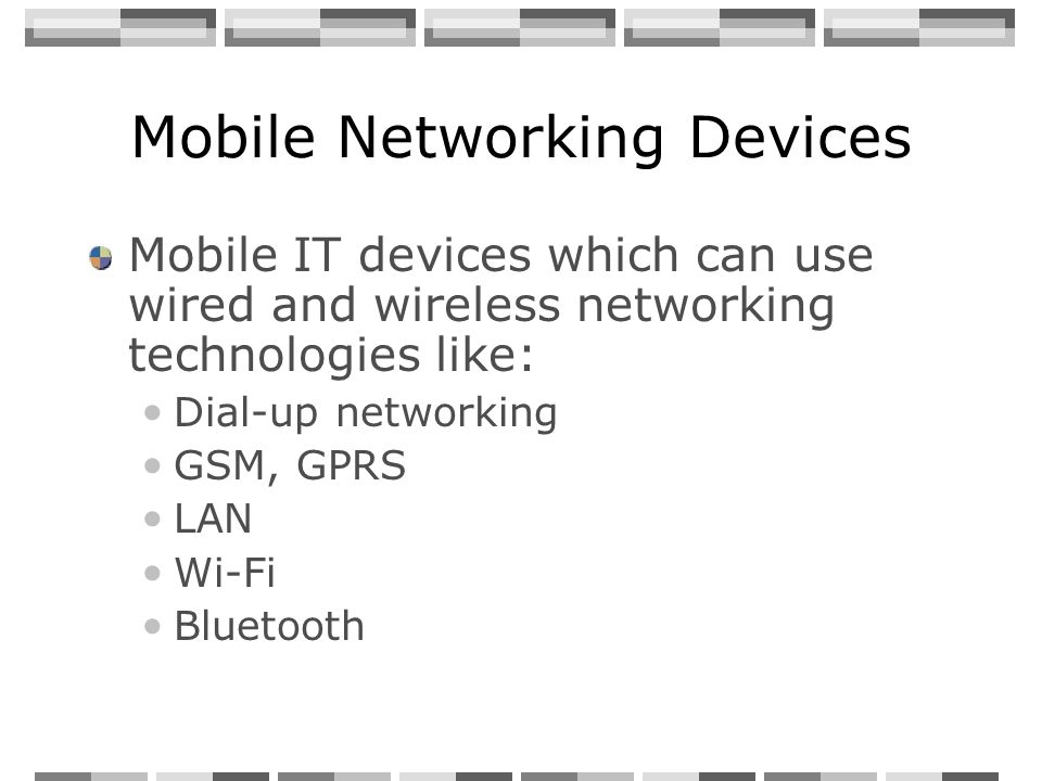 Mobile Networking Devices Mobile IT devices which can use wired and wireless networking technologies like: Dial-up networking GSM, GPRS LAN Wi-Fi Bluetooth