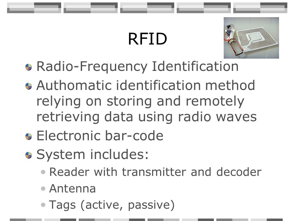 RFID Radio-Frequency Identification Authomatic identification method relying on storing and remotely retrieving data using radio waves Electronic bar-code System includes: Reader with transmitter and decoder Antenna Tags (active, passive)