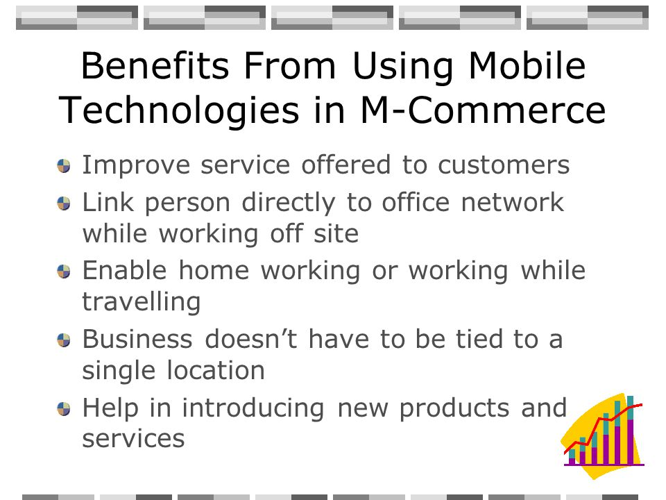 Benefits From Using Mobile Technologies in M-Commerce Improve service offered to customers Link person directly to office network while working off site Enable home working or working while travelling Business doesnt have to be tied to a single location Help in introducing new products and services
