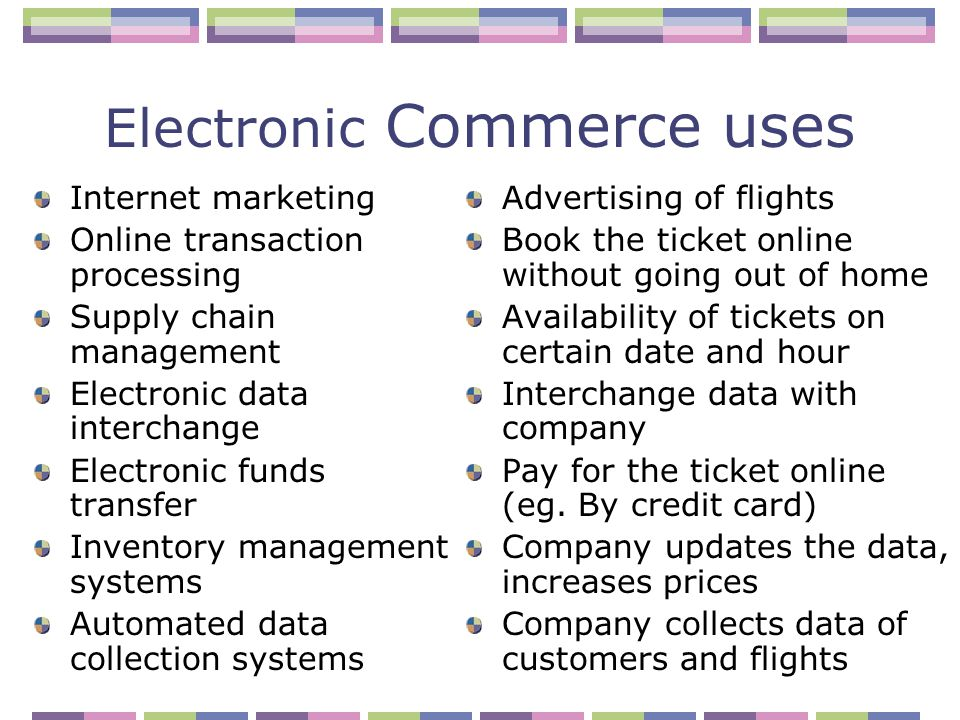Electronic Commerce uses Internet marketing Online transaction processing Supply chain management Electronic data interchange Electronic funds transfer Inventory management systems Automated data collection systems Advertising of flights Book the ticket online without going out of home Availability of tickets on certain date and hour Interchange data with company Pay for the ticket online (eg.