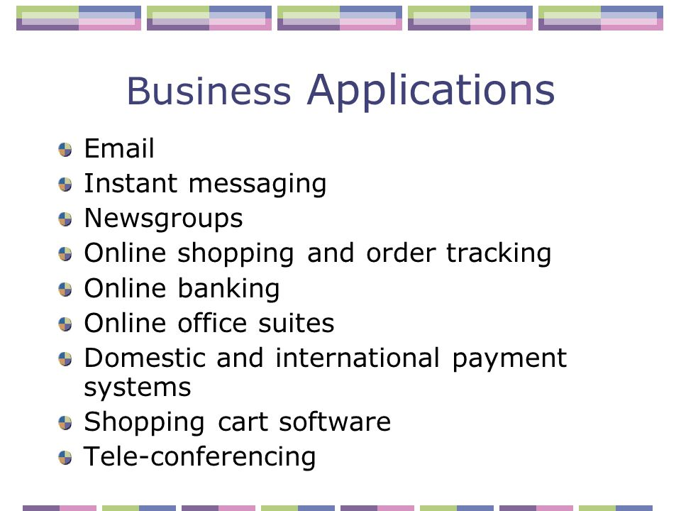 Business Applications Email Instant messaging Newsgroups Online shopping and order tracking Online banking Online office suites Domestic and international payment systems Shopping cart software Tele-conferencing