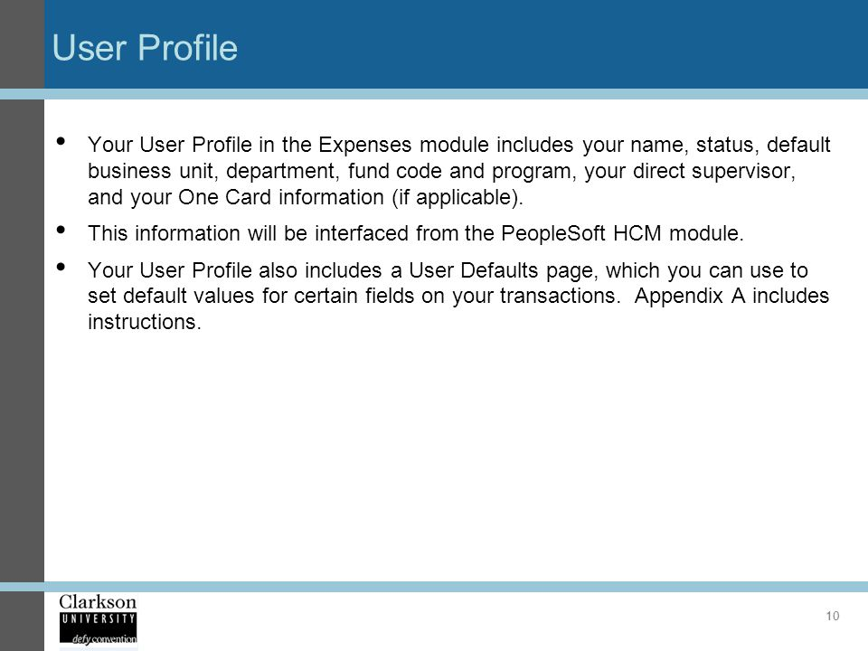 User Profile Your User Profile in the Expenses module includes your name, status, default business unit, department, fund code and program, your direc