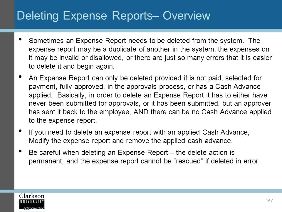 Deleting Expense Reports– Overview Sometimes an Expense Report needs to be deleted from the system. The expense report may be a duplicate of another i