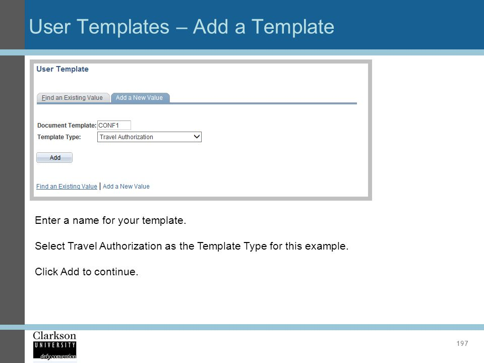 User Templates – Add a Template 197 Enter a name for your template. Select Travel Authorization as the Template Type for this example. Click Add to co
