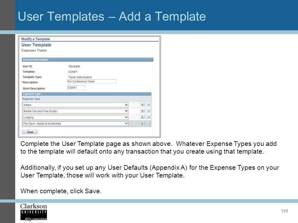 User Templates – Add a Template 198 Complete the User Template page as shown above. Whatever Expense Types you add to the template will default onto a