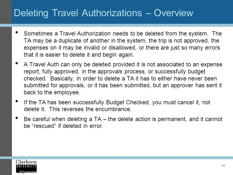 Deleting Travel Authorizations – Overview Sometimes a Travel Authorization needs to be deleted from the system. The TA may be a duplicate of another i