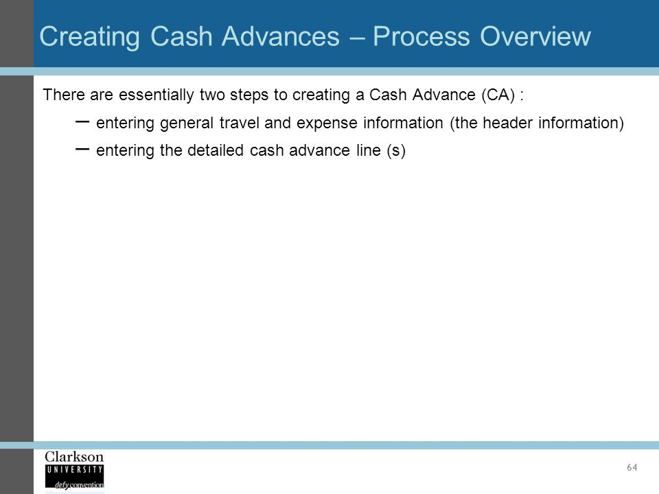 Creating Cash Advances – Process Overview There are essentially two steps to creating a Cash Advance (CA) : – entering general travel and expense info
