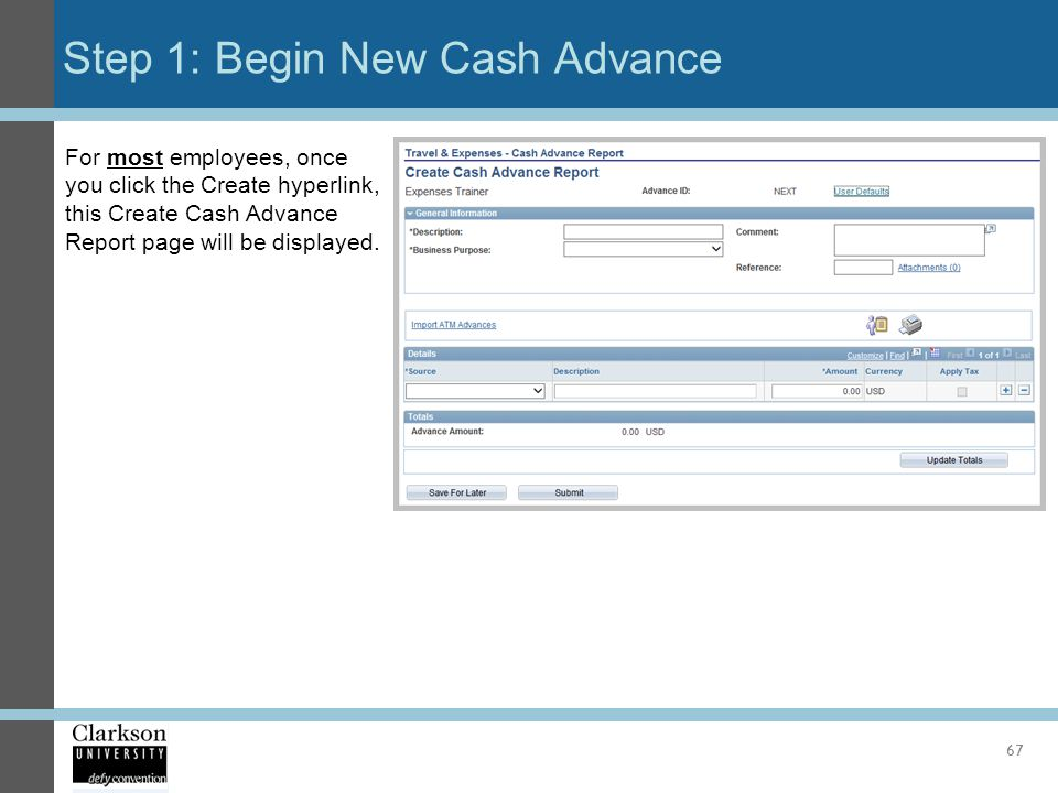 Step 1: Begin New Cash Advance 67 For most employees, once you click the Create hyperlink, this Create Cash Advance Report page will be displayed.
