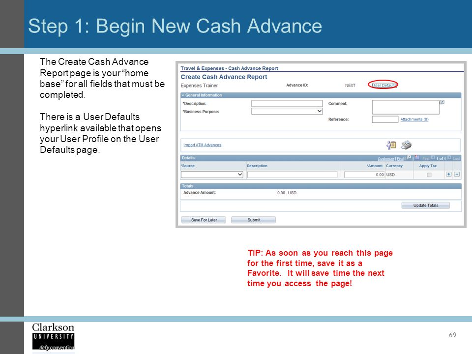Step 1: Begin New Cash Advance 69 The Create Cash Advance Report page is your home base for all fields that must be completed. There is a User Default