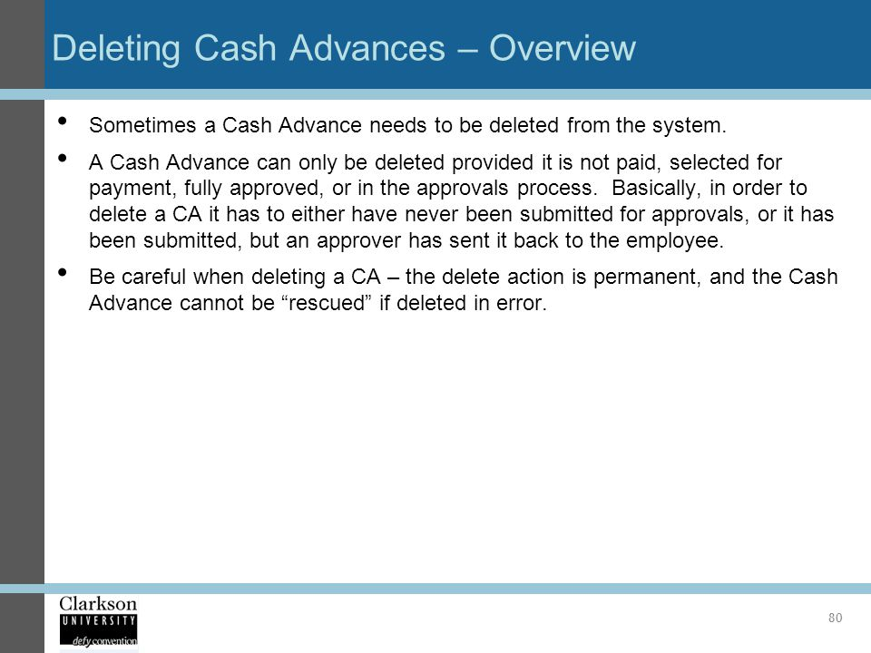 Deleting Cash Advances – Overview Sometimes a Cash Advance needs to be deleted from the system. A Cash Advance can only be deleted provided it is not