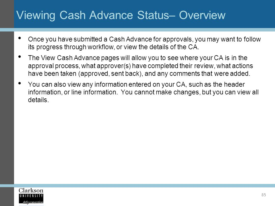 Viewing Cash Advance Status– Overview Once you have submitted a Cash Advance for approvals, you may want to follow its progress through workflow, or v