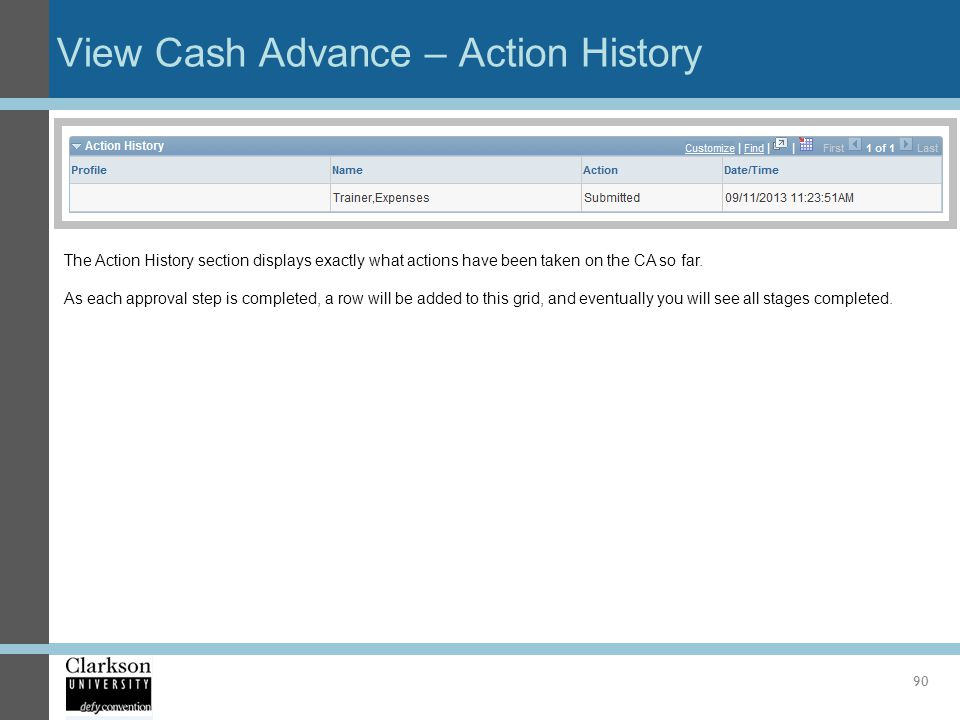 View Cash Advance – Action History 90 The Action History section displays exactly what actions have been taken on the CA so far. As each approval step