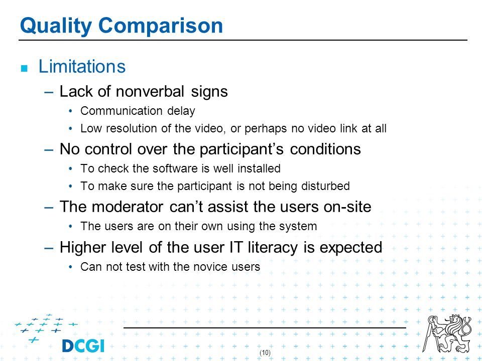 (10) Quality Comparison Limitations – –Lack of nonverbal signs Communication delay Low resolution of the video, or perhaps no video link at all – –No control over the participants conditions To check the software is well installed To make sure the participant is not being disturbed – –The moderator cant assist the users on-site The users are on their own using the system – –Higher level of the user IT literacy is expected Can not test with the novice users