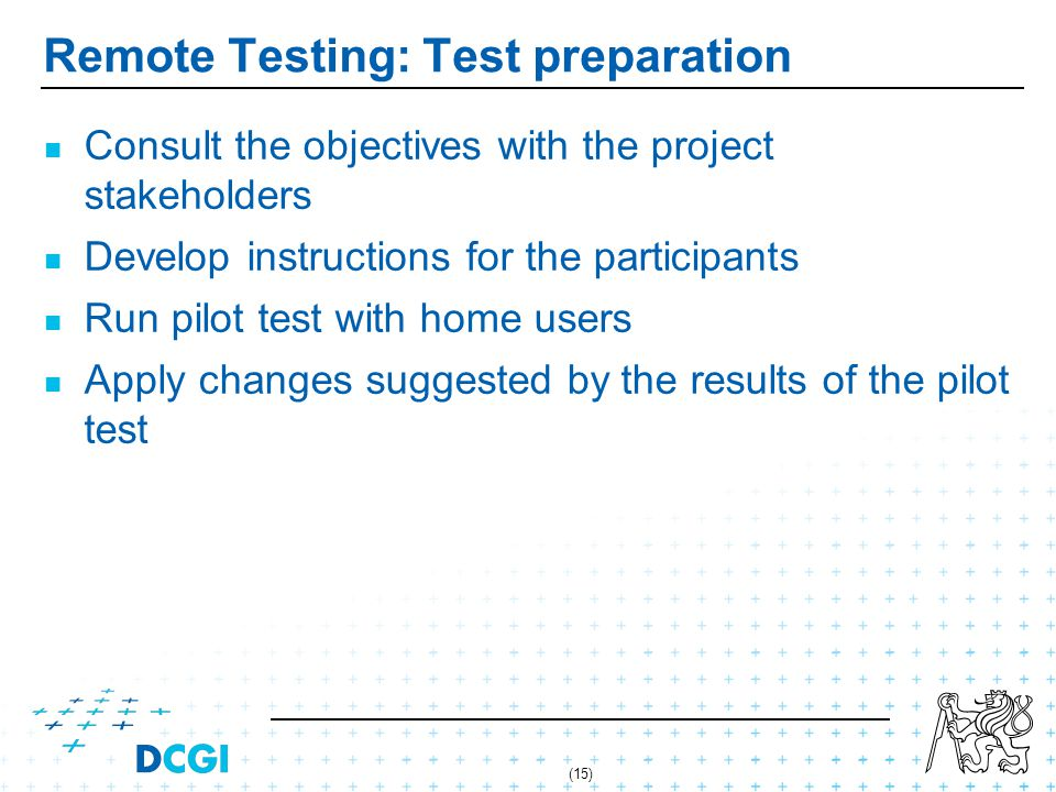 (15) Remote Testing: Test preparation Consult the objectives with the project stakeholders Develop instructions for the participants Run pilot test with home users Apply changes suggested by the results of the pilot test