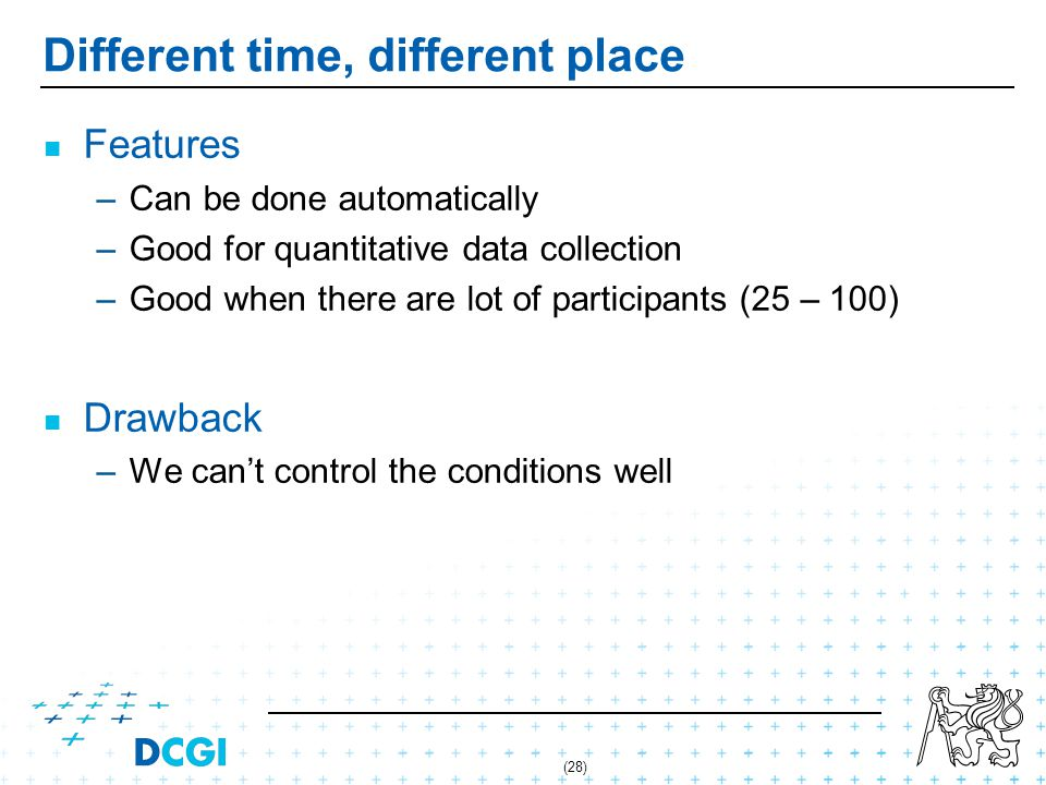 (28) Different time, different place Features – –Can be done automatically – –Good for quantitative data collection – –Good when there are lot of participants (25 – 100) Drawback – –We cant control the conditions well