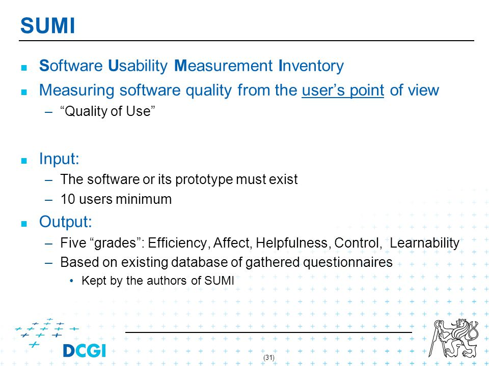 (31) SUMI Software Usability Measurement Inventory Measuring software quality from the users point of view – –Quality of Use Input: – –The software or its prototype must exist – –10 users minimum Output: – –Five grades: Efficiency, Affect, Helpfulness, Control, Learnability – –Based on existing database of gathered questionnaires Kept by the authors of SUMI