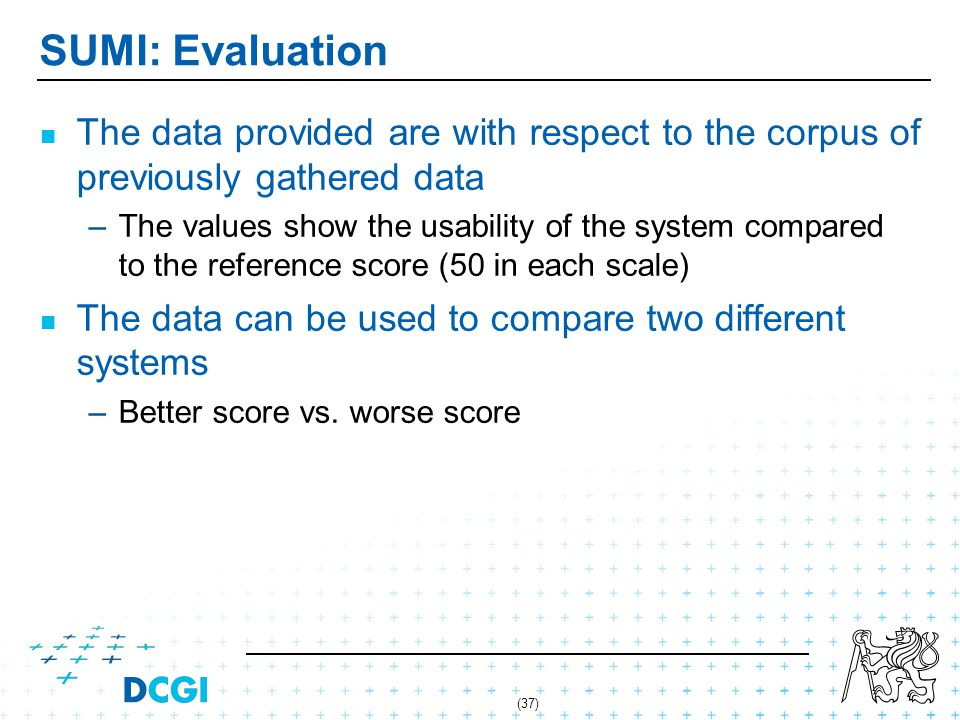 (37) SUMI: Evaluation The data provided are with respect to the corpus of previously gathered data – –The values show the usability of the system compared to the reference score (50 in each scale) The data can be used to compare two different systems – –Better score vs.