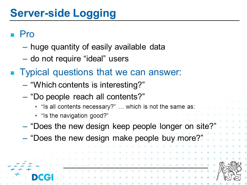Server-side Logging Pro – –huge quantity of easily available data – –do not require ideal users Typical questions that we can answer: – –Which contents is interesting.