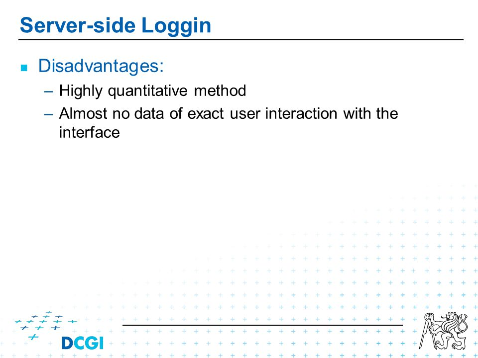 Server-side Loggin Disadvantages: – –Highly quantitative method – –Almost no data of exact user interaction with the interface
