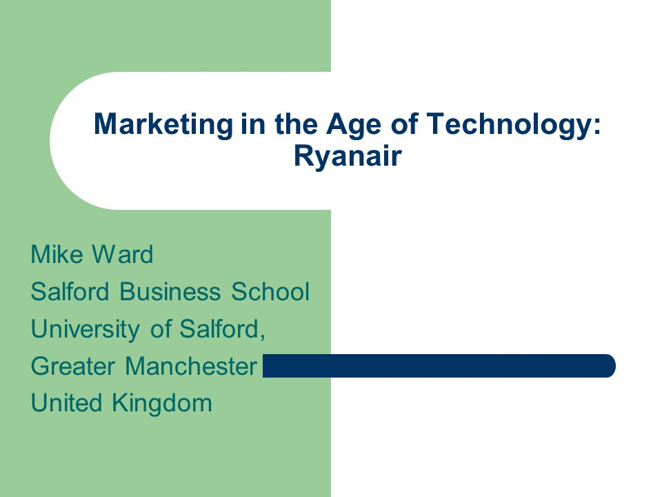 Marketing in the Age of Technology: Ryanair Mike Ward Salford Business School University of Salford, Greater Manchester United Kingdom