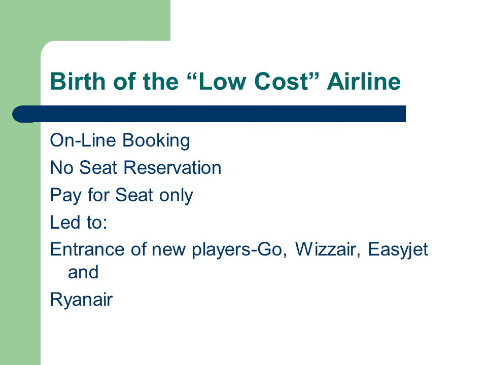 Birth of the Low Cost Airline On-Line Booking No Seat Reservation Pay for Seat only Led to: Entrance of new players-Go, Wizzair, Easyjet and Ryanair