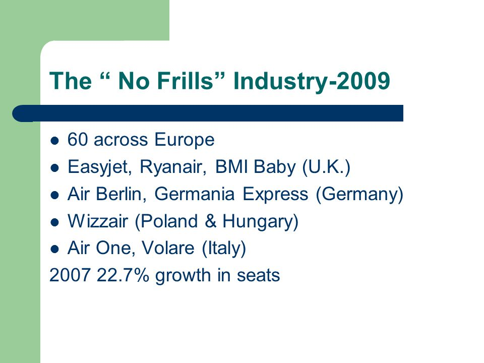 The No Frills Industry across Europe Easyjet, Ryanair, BMI Baby (U.K.) Air Berlin, Germania Express (Germany) Wizzair (Poland & Hungary) Air One, Volare (Italy) % growth in seats