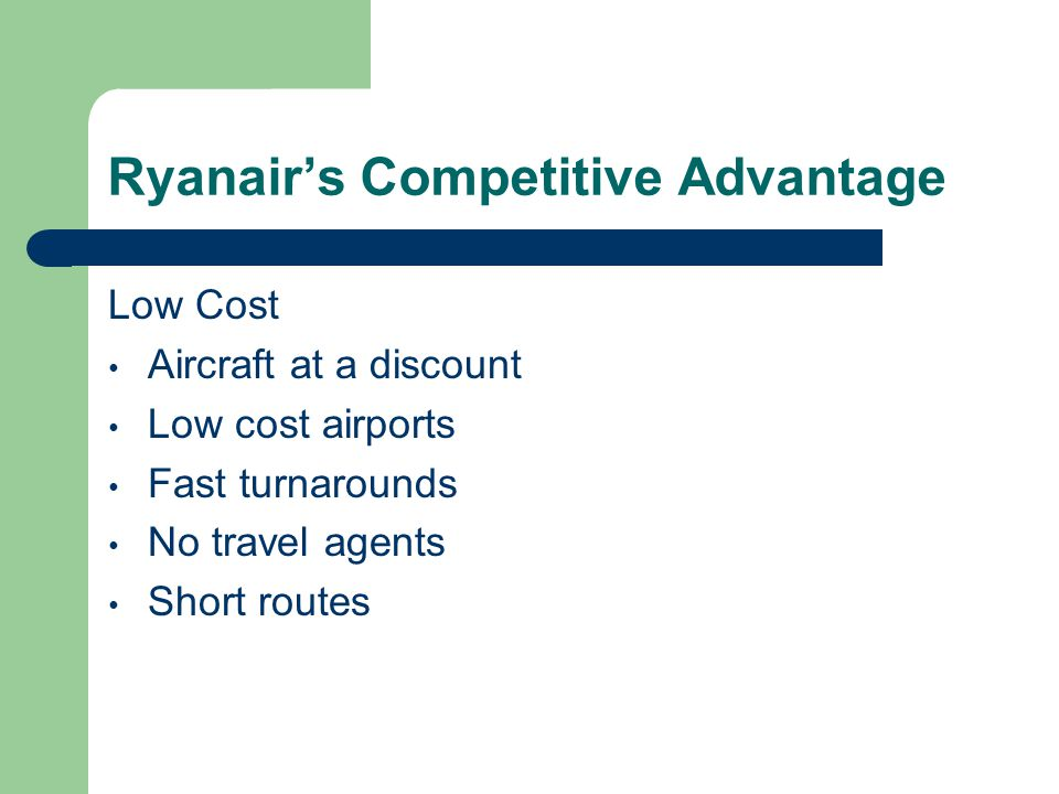 Ryanairs Competitive Advantage Low Cost Aircraft at a discount Low cost airports Fast turnarounds No travel agents Short routes