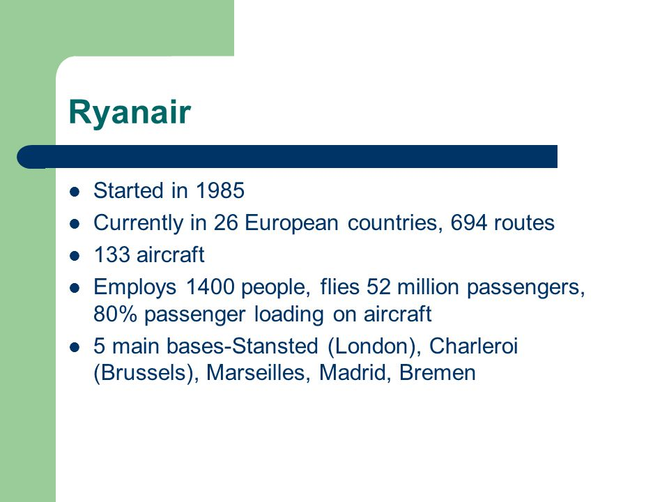 Ryanair Started in 1985 Currently in 26 European countries, 694 routes 133 aircraft Employs 1400 people, flies 52 million passengers, 80% passenger loading on aircraft 5 main bases-Stansted (London), Charleroi (Brussels), Marseilles, Madrid, Bremen
