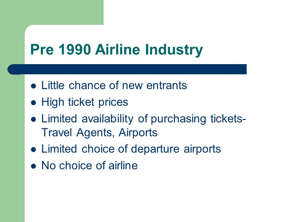 Pre 1990 Airline Industry Little chance of new entrants High ticket prices Limited availability of purchasing tickets- Travel Agents, Airports Limited choice of departure airports No choice of airline