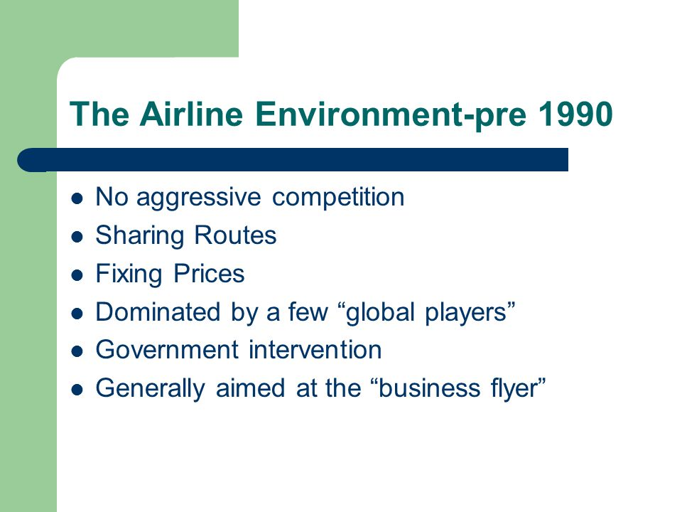 The Airline Environment-pre 1990 No aggressive competition Sharing Routes Fixing Prices Dominated by a few global players Government intervention Generally aimed at the business flyer