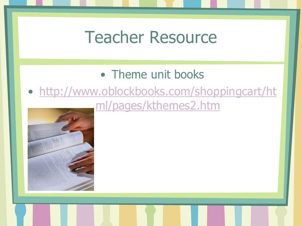 Teacher Resource Theme unit books http://www.oblockbooks.com/shoppingcart/ht ml/pages/kthemes2.htmhttp://www.oblockbooks.com/shoppingcart/ht ml/pages/kthemes2.htm