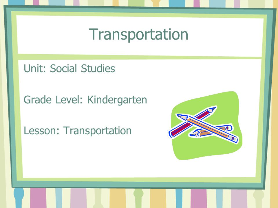 Transportation Unit: Social Studies Grade Level: Kindergarten Lesson: Transportation