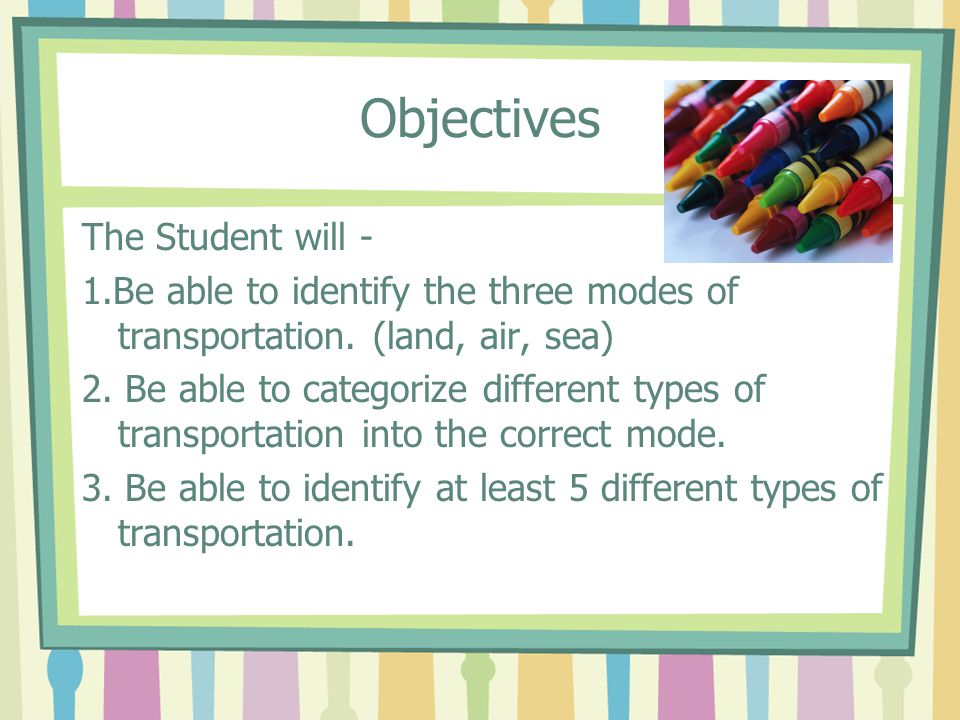 Objectives The Student will - 1.Be able to identify the three modes of transportation.
