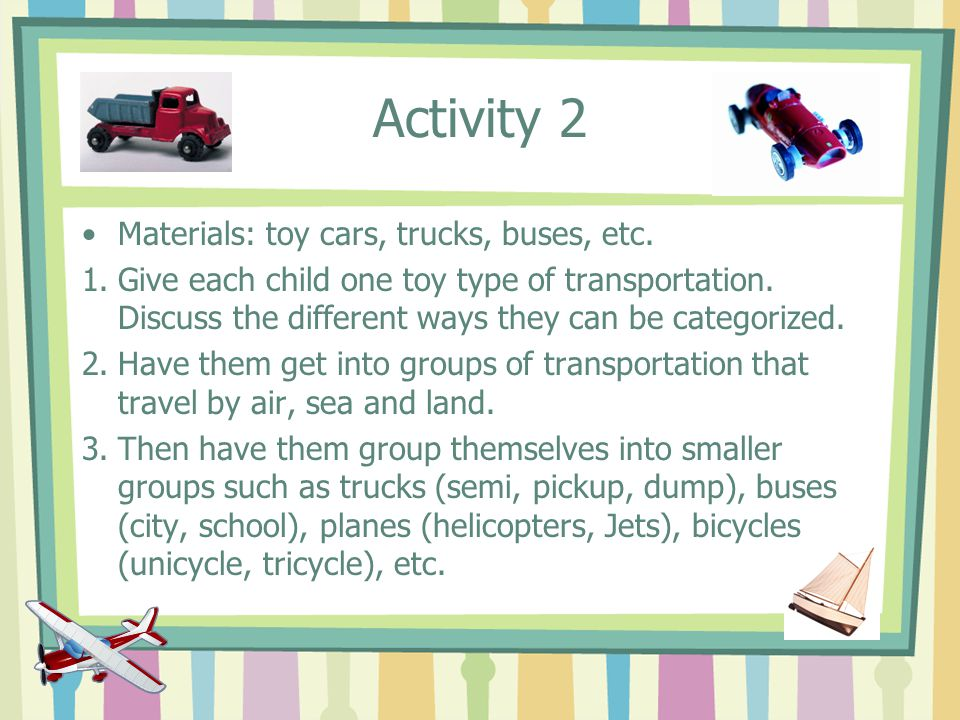 Activity 2 Materials: toy cars, trucks, buses, etc.