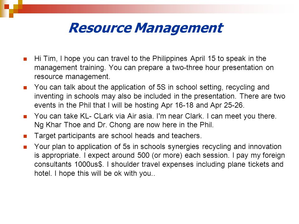 Resource Management Hi Tim, I hope you can travel to the Philippines April 15 to speak in the management training. You can prepare a two-three hour pr