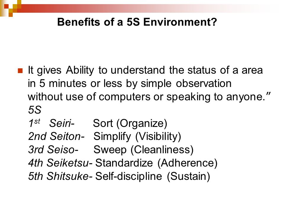 Benefits of a 5S Environment? It gives Ability to understand the status of a area in 5 minutes or less by simple observation without use of computers