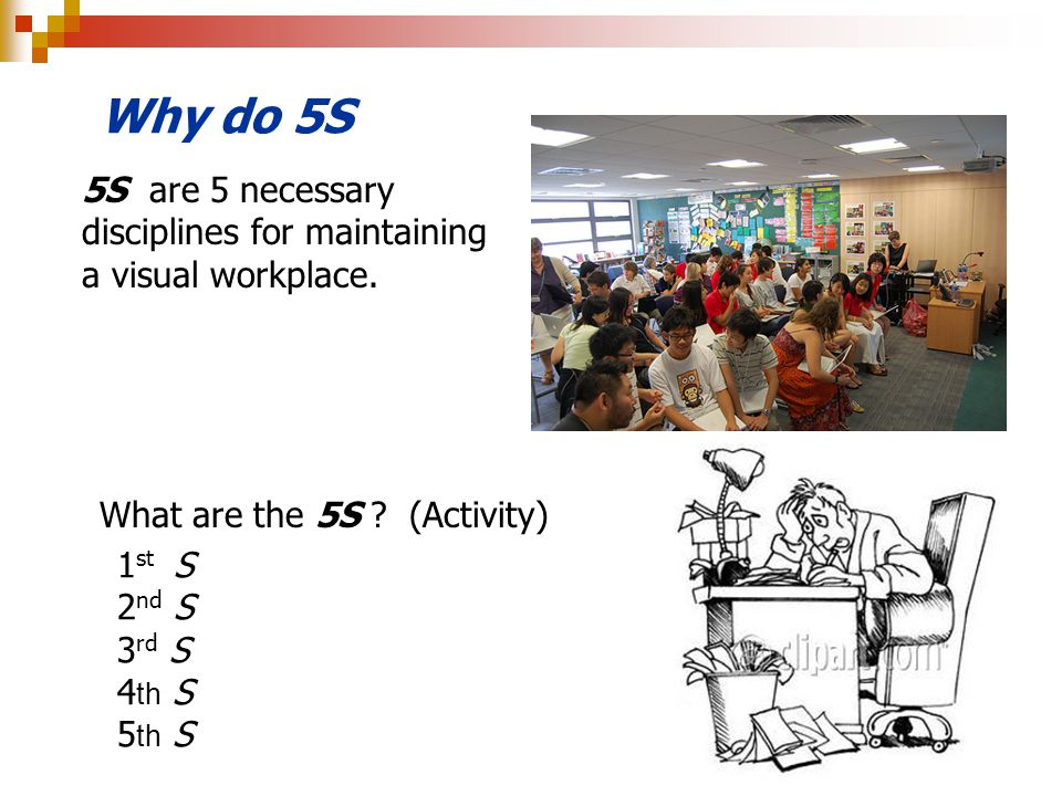 Why do 5S What are the 5S ? (Activity) 1 st S 2 nd S 3 rd S 4 th S 5 th S 5S are 5 necessary disciplines for maintaining a visual workplace.