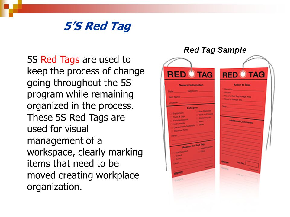5S Red Tag 5S Red Tags are used to keep the process of change going throughout the 5S program while remaining organized in the process. These 5S Red T