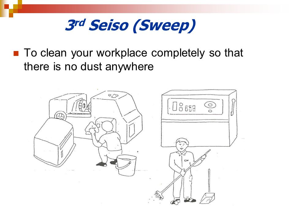 3 rd Seiso (Sweep) To clean your workplace completely so that there is no dust anywhere