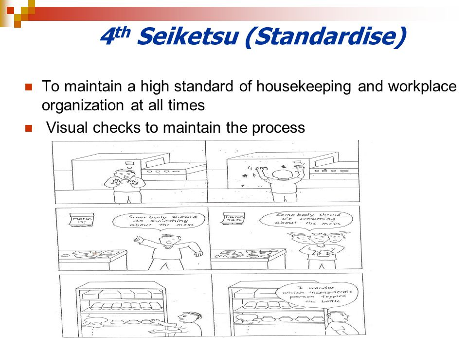 4 th Seiketsu (Standardise) To maintain a high standard of housekeeping and workplace organization at all times Visual checks to maintain the process