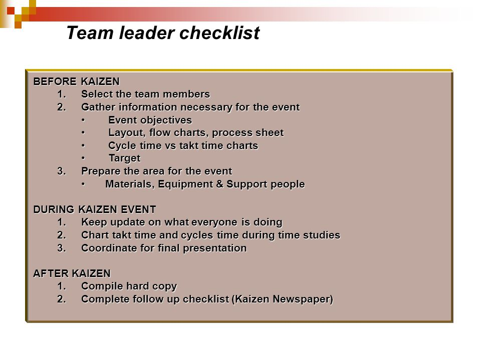 BEFORE KAIZEN 1.Select the team members 2.Gather information necessary for the event Event objectives Event objectives Layout, flow charts, process sh