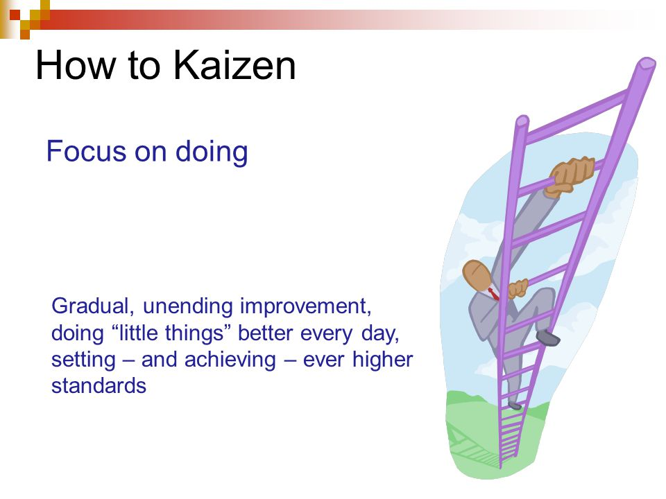 How to Kaizen Gradual, unending improvement, doing little things better every day, setting – and achieving – ever higher standards Focus on doing