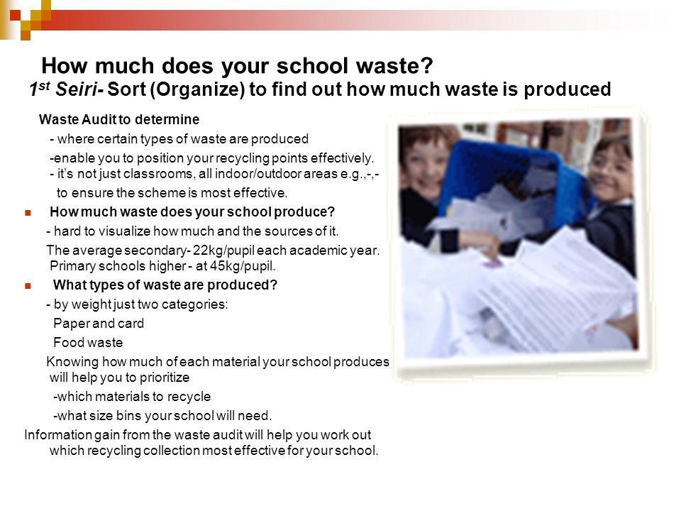 How much does your school waste? Waste Audit to determine - where certain types of waste are produced -enable you to position your recycling points ef