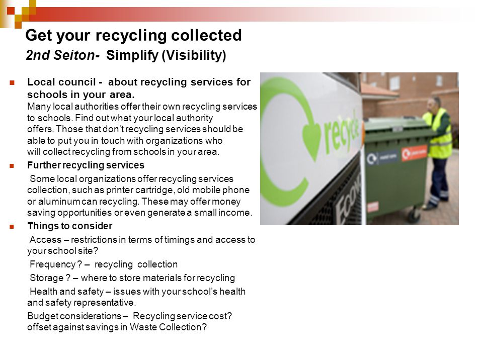 Get your recycling collected Local council - about recycling services for schools in your area. Many local authorities offer their own recycling servi