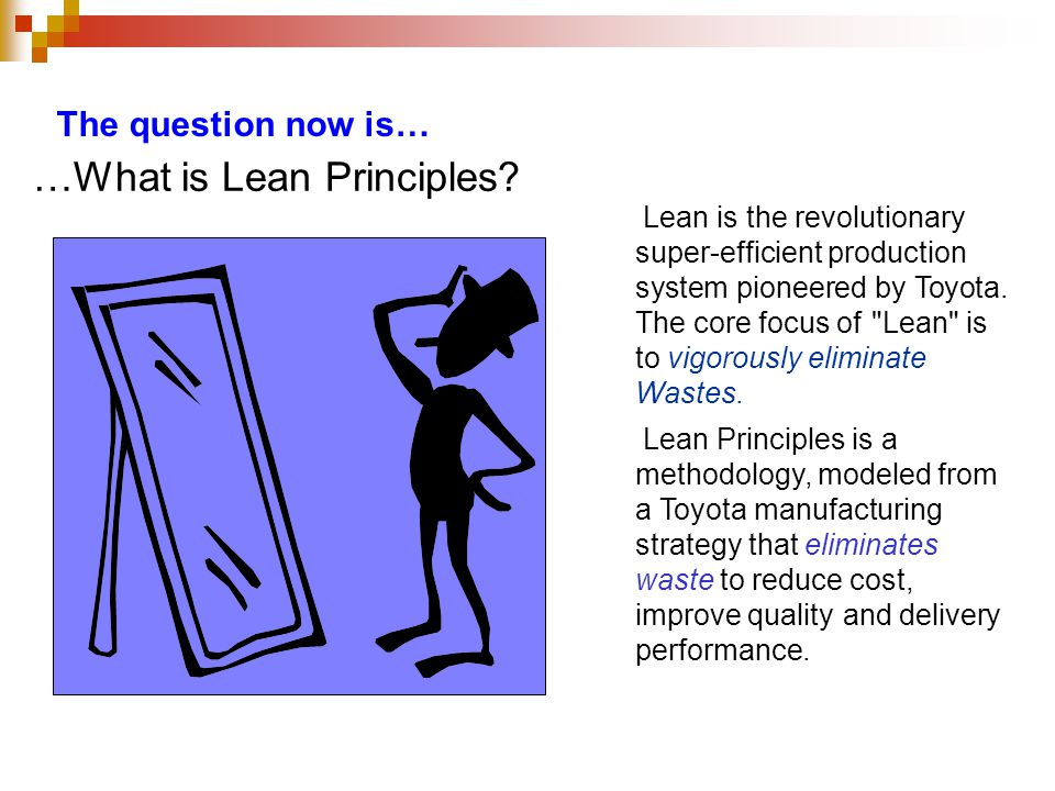 The question now is… …What is Lean Principles? Lean is the revolutionary super-efficient production system pioneered by Toyota. The core focus of