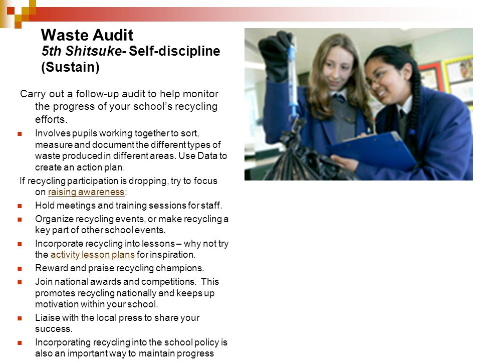 Waste Audit Carry out a follow-up audit to help monitor the progress of your schools recycling efforts. Involves pupils working together to sort, meas