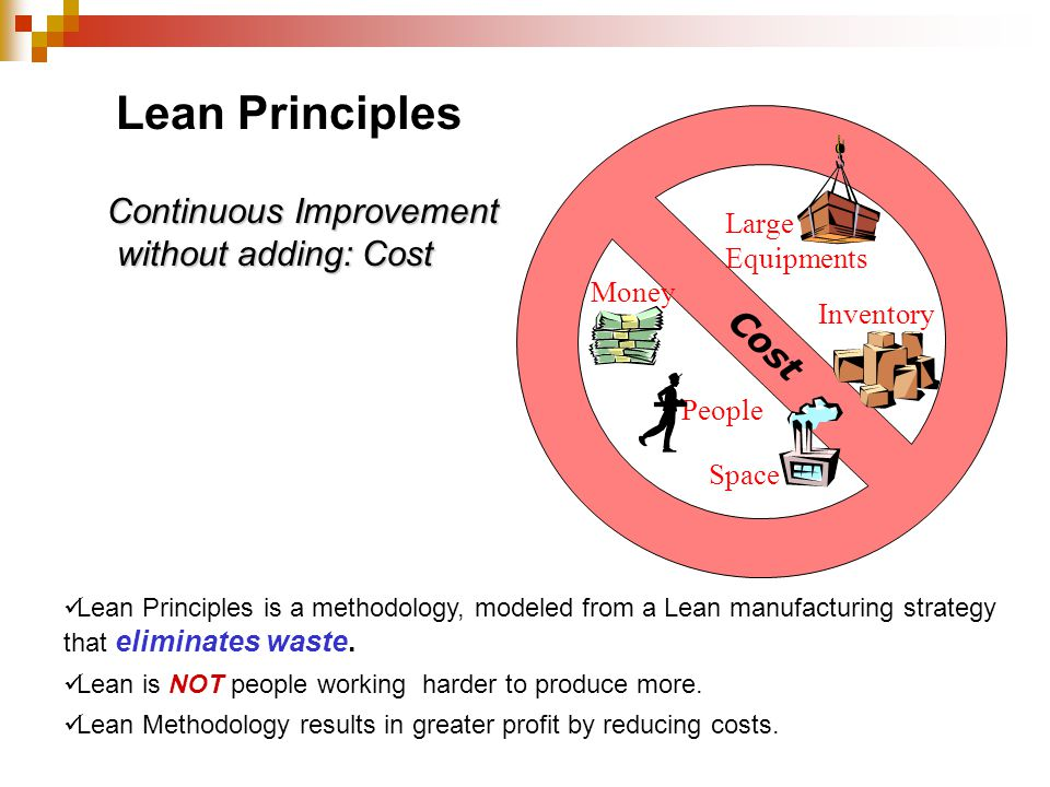 Money People Space Large Equipments Inventory Lean Principles Continuous Improvement without adding: Cost Lean Principles is a methodology, modeled fr