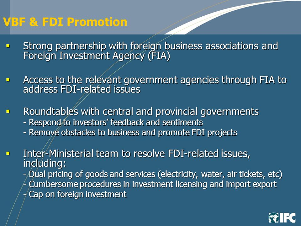 VBF & FDI Promotion Strong partnership with foreign business associations and Foreign Investment Agency (FIA) Strong partnership with foreign business associations and Foreign Investment Agency (FIA) Access to the relevant government agencies through FIA to address FDI-related issues Access to the relevant government agencies through FIA to address FDI-related issues Roundtables with central and provincial governments Roundtables with central and provincial governments - Respond to investors feedback and sentiments - Remove obstacles to business and promote FDI projects Inter-Ministerial team to resolve FDI-related issues, including: Inter-Ministerial team to resolve FDI-related issues, including: - Dual pricing of goods and services (electricity, water, air tickets, etc) - Cumbersome procedures in investment licensing and import export - Cap on foreign investment