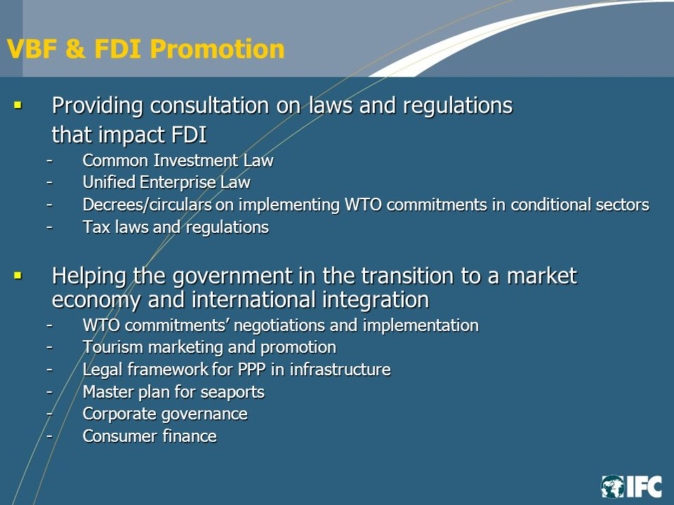 VBF & FDI Promotion Providing consultation on laws and regulations Providing consultation on laws and regulations that impact FDI -Common Investment Law -Unified Enterprise Law -Decrees/circulars on implementing WTO commitments in conditional sectors -Tax laws and regulations Helping the government in the transition to a market economy and international integration Helping the government in the transition to a market economy and international integration -WTO commitments negotiations and implementation -Tourism marketing and promotion -Legal framework for PPP in infrastructure -Master plan for seaports -Corporate governance -Consumer finance
