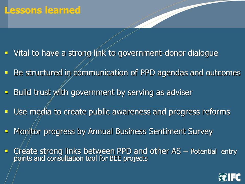 Lessons learned Vital to have a strong link to government-donor dialogue Vital to have a strong link to government-donor dialogue Be structured in communication of PPD agendas and outcomes Be structured in communication of PPD agendas and outcomes Build trust with government by serving as adviser Build trust with government by serving as adviser Use media to create public awareness and progress reforms Use media to create public awareness and progress reforms Monitor progress by Annual Business Sentiment Survey Monitor progress by Annual Business Sentiment Survey Create strong links between PPD and other AS – Potential entry points and consultation tool for BEE projects Create strong links between PPD and other AS – Potential entry points and consultation tool for BEE projects